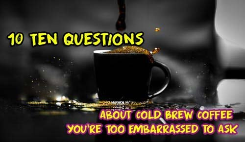 Ten Questions About Cold Brew Coffee You're Too Embarrassed to Ask