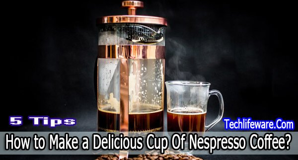 How to Make a Delicious Cup Of Nespresso Coffee